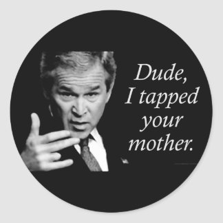 Dude, I Tapped Your Mother Round Sticker