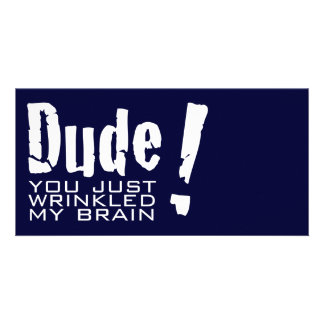 Dude! You just Wrinkled My Brain Card
