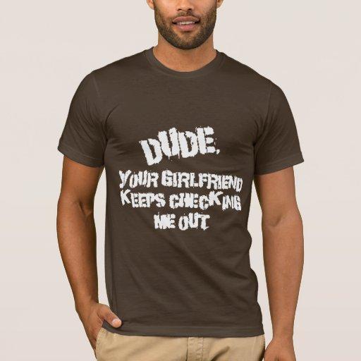 Dude Your Girlfriend T-Shirt