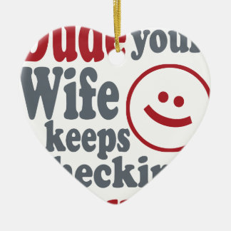 dude your wife keeps checking me out ceramic heart ornament
