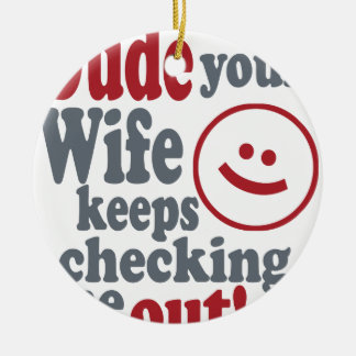 dude your wife keeps checking me out round ceramic ornament