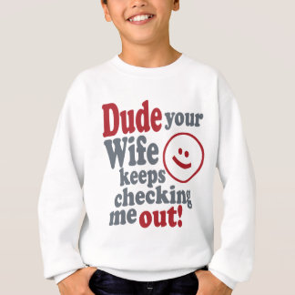 dude your wife keeps checking me out sweatshirt