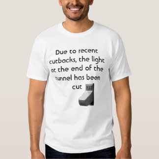 Due to recent cutbacks, tee shirt