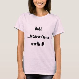 Duh!...because I'm so worth it! T-Shirt
