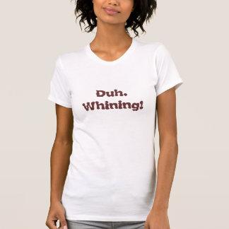 Duh.  Whining! T-Shirt