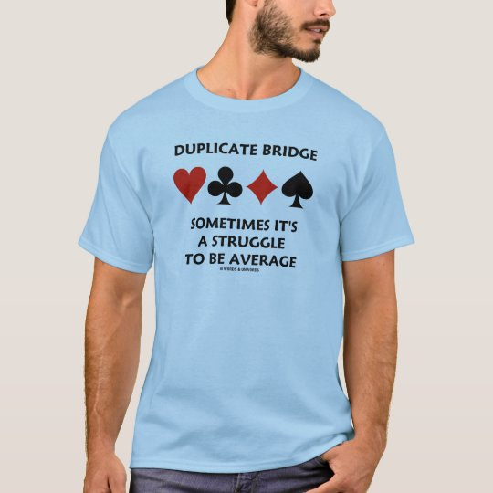 Duplicate Bridge Sometimes It's A Struggle To Be T-Shirt