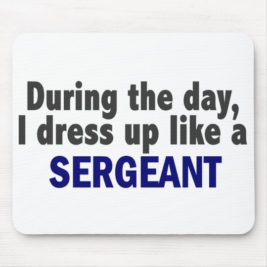 During The Day I Dress Up Like A Sergeant Mouse Pad