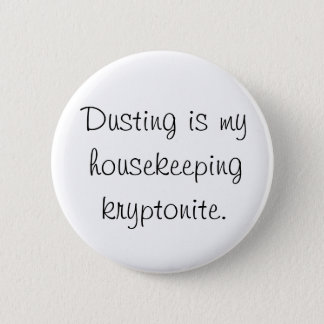 Dusting is my housekeeping kryptonite 2 inch round button