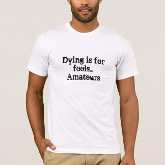 Dying is for fools...Amateurs T-Shirt