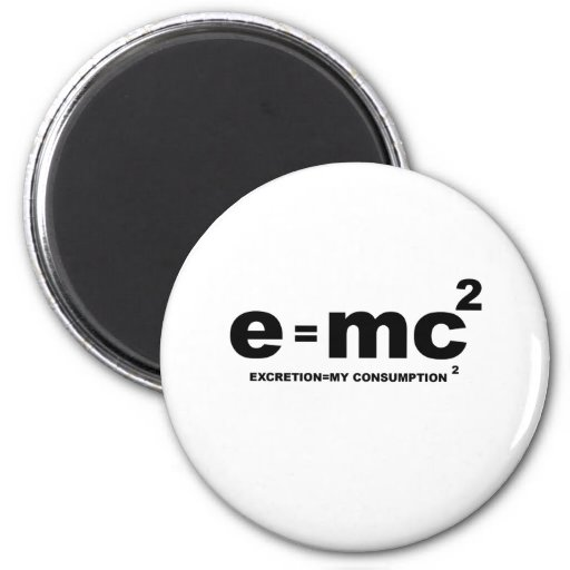 e = mc squared (excretion = my comsumption x 2) magnets