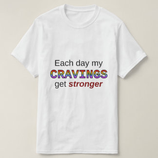 Each day my CRAVINGS get stronger T-Shirt