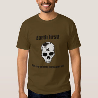 Earth first! (We'll strip the other planets later) Shirts