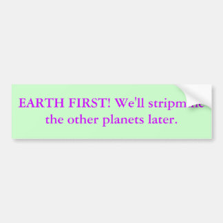 EARTH FIRST! We'll stripmine the other planets ... Bumper Sticker