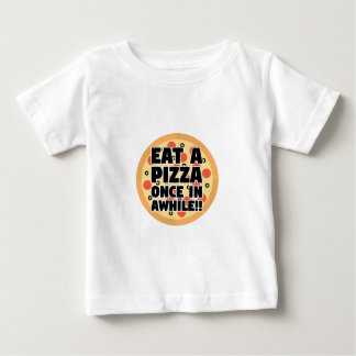 Eat A Pizza Once In Awhile Baby T-Shirt