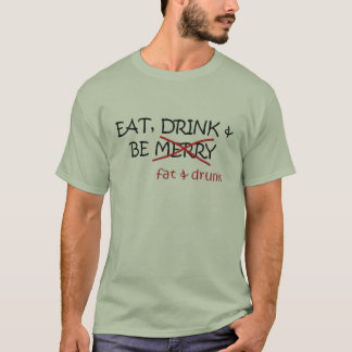 EAT DRINK AND BE FAT & DRUNK T-Shirt