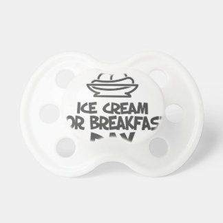 Eat Ice Cream For Breakfast Day - 18th February Pacifiers