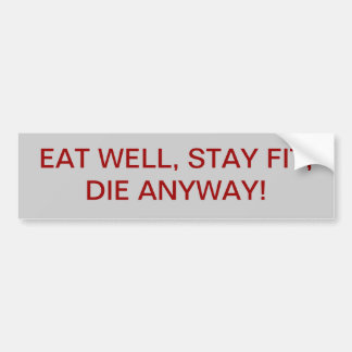 EAT WELL, STAY FIT, DIE ANYWAY! BUMPER STICKER