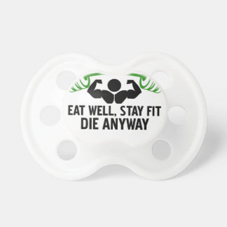 eat well, stay fit die anyway, lifting fitness pacifier