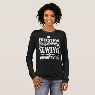 education is important but sewing is importanter long sleeve T-Shirt