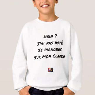 EH? I NOT NOTED AI, I TINKLED AWAY AT THE PIANO ON SWEATSHIRT