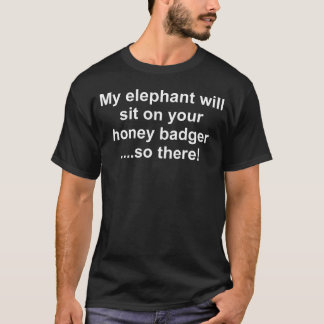 Elephant will sit on your honeybadger T-Shirt