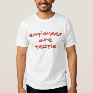 Employees are People Too Shirts