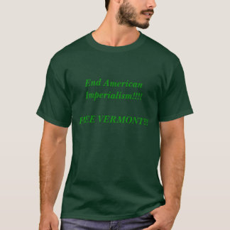End American Imperialism!!!!FREE VERMONT!!! T-Shirt