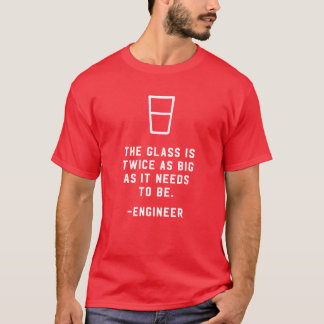 engineer the glass is twice as big as it needs T-Shirt