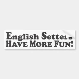 English Setters Have More Fun! - Bumper Sticker