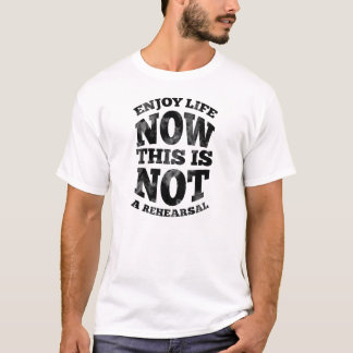 Enjoy life now. This is not a rehearsal. T-Shirt