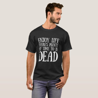 ENJOY LIFE THERE'S PLENTY OF TIME TO BE DEAD T-Shirt