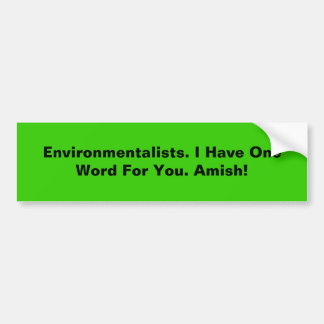 Environmentalists. I Have One Word For You. Amish! Bumper Sticker