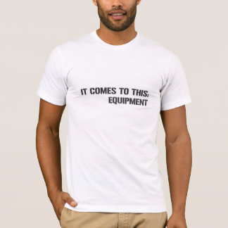 Equipment: It comes to this. T-Shirt