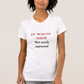 ER TRAUMA NURSE, Not easily impressed. T-Shirt