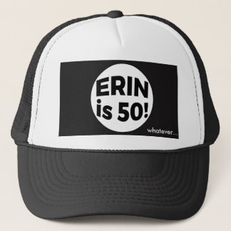 Erin is 50! whatever... trucker hat