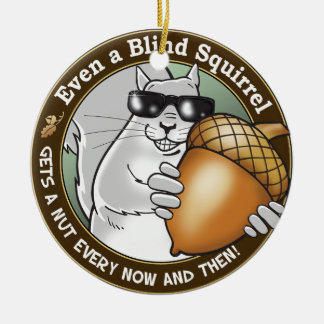 Even a Blind Squirrel gets a nut every now & then Round Ceramic Ornament