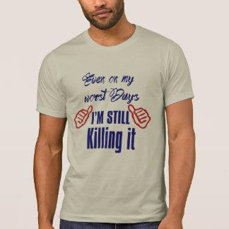 even on my worst days i'm still killing-it funny T-Shirt