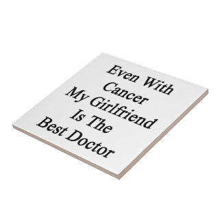 Even With Cancer My Girlfriend Is The Best Doctor. Tiles