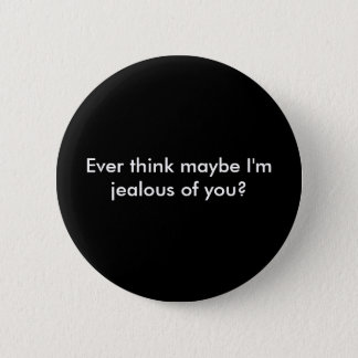 Ever think maybe I'm jealous of you? 2 Inch Round Button