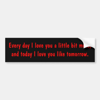 Every day I love you a little bit more, and tod... Bumper Sticker
