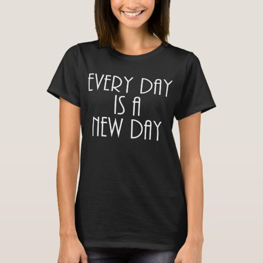 Every day is a new day T shirt white