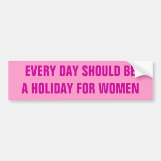EVERY DAY SHOULD BE A HOLIDAY FOR WOMEN BUMPER STICKERS