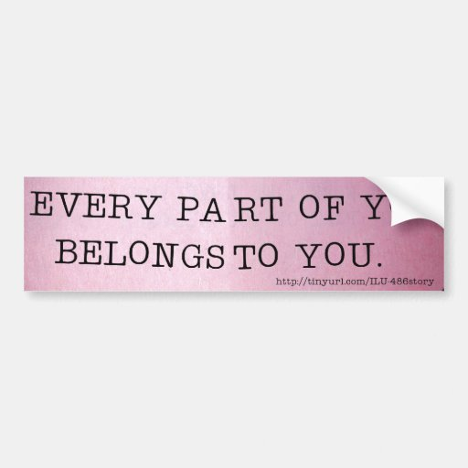 EVERY PART OF YOU BELONGS TO YOU. BUMPER STICKER