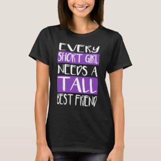 Every Short Girl Needs A Tall Best Friend T-Shirts