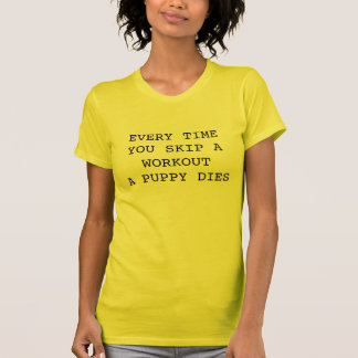 Every Time You Skip A Workout A Puppy Dies T-Shirt