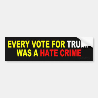 Every Vote For Trump Was A Hate Crime Bumper Sticker