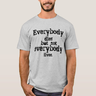 Everybody dies but not everybody lives. T-Shirt