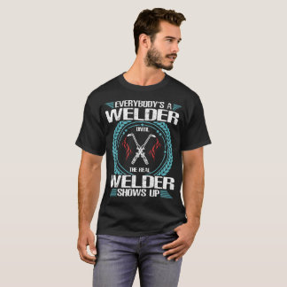 Everybody's A Welder Until The Real T-Shirt