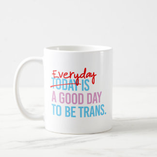 Everyday is a good day to be trans - -  coffee mug