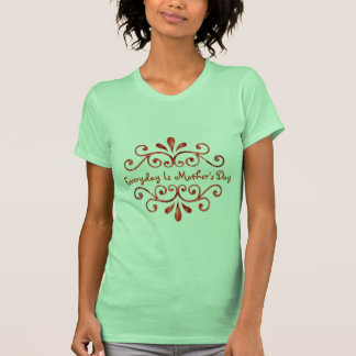 Everyday is Mother's Day Tshirt
